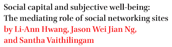 Social capital and subjective well-being: The mediating role of social networking sites by Li-Ann Hwang, Jason Wei Jian Ng, and Santha Vaithilingam