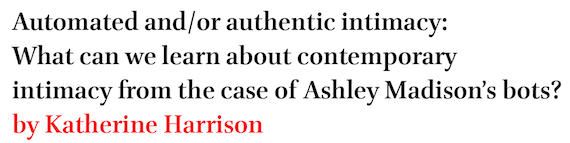 Automated and/or authentic intimacy: What can we learn about contemporary intimacy from the case of Ashley Madison's bots? by Katherine Harrison