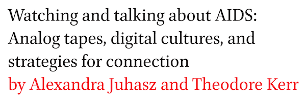 Watching and talking about AIDS: Analog tapes, digital cultures, and strategies for connection by Alexandra Juhasz and Theodore Kerr