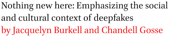 Nothing new here: Emphasizing the social and cultural context of deepfakes by Jacquelyn Burkell and Chandell Gosse