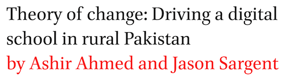 Theory of change: Driving a digital school in rural Pakistan by Ashir Ahmed and Jason Sargent