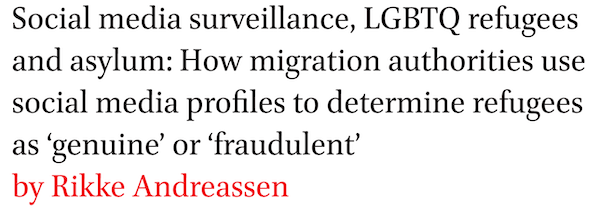 Social media surveillance, LGBTQ refugees and asylum: How migration authorities use social media profiles to determine refugees as genuine or fraudulent by Rikke Andreassen