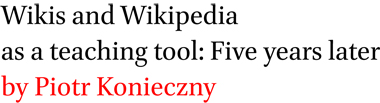 Wikis and Wikipedia as a teaching tool: Five years later by Piotr Konieczny