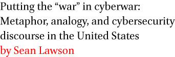 Putting the war in cyberwar: Metaphor, analogy, and cybersecurity discourse in the United States by Sean Lawson