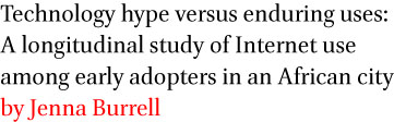 Technology hype versus enduring uses: A longitudinal study of Internet use among early adopters in an African city by Jenna Burrell