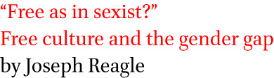 Free as in sexist? Free culture and the gender gap by Joseph Reagle