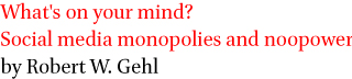 What's on your mind? Social media monopolies and noopower by Robert W. Gehl