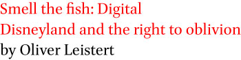 Smell the fish: Digital Disneyland and the right to oblivion by Oliver Leistert