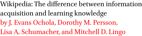 Wikipedia: The difference between information acquisition and learning knowledge by J. Evans Ochola, Dorothy M. Persson, Lisa A. Schumacher, and Mitchell D. Lingo