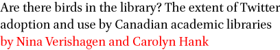 Are there birds in the library? The extent of Twitter adoption and use by Canadian academic libraries by Nina Verishagen and Carolyn Hank