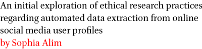 An initial exploration of ethical research practices regarding automated data extraction from online social media user profiles by Sophia Alim