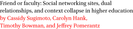 Friend or faculty: Social networking sites, dual relationships, and context collapse in higher education by Cassidy Sugimoto, Carolyn Hank, Timothy Bowman, and Jeffrey Pomerantz