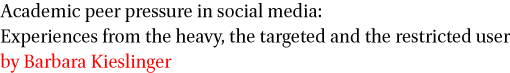 Academic peer pressure in social media Experiences from the heavy, the targeted and the restricted user by Barbara Kieslinger