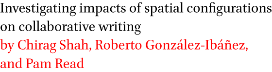 Investigating impacts of spatial configurations on collaborative writing by Chirag Shah, Roberto Gonzalez-Ibanez, and Pam Read