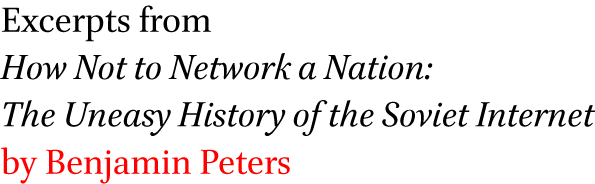 Excerpts from How Not to Network a Nation: The Uneasy History of the Soviet Internet by Benjamin Peters