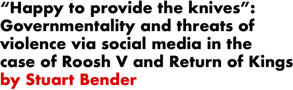 Happy to provide the knives: Governmentality and threats of violence via social media in the case of Roosh V and Return of Kings by Stuart Bender
