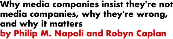 Why media companies insist they're not media companies, why they're wrong, and why it matters by Philip M. Napoli and Robyn Caplan