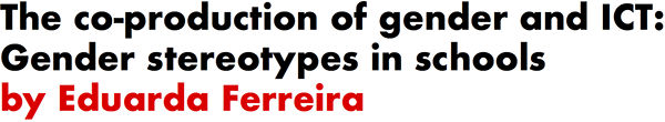 The co-production of gender and ICT: Gender stereotypes in schools by Eduarda Ferreira
