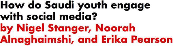 How do Saudi youth engage with social media? by Nigel Stanger, Noorah Alnaghaimshi, and Erika Pearson