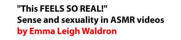 This FEELS SO REAL! Sense and sexuality in ASMR videos by Emma Leigh Waldron