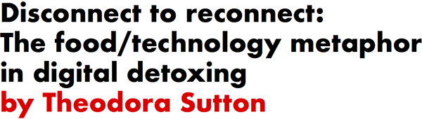 Disconnect to reconnect: The food/technology metaphor in digital detoxing by Theodora Sutton
