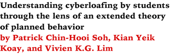 Understanding cyberloafing by students through the lens of an extended theory of planned behavior by Patrick Chin-Hooi Soh, Kian Yeik Koay, and Vivien K.G. Lim