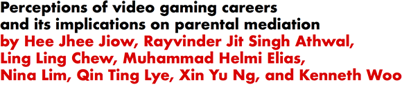 Perceptions of video gaming careers and its implications on parental mediation by Hee Jhee Jiow, Rayvinder Jit Singh Athwal, Ling Ling Chew, Muhammad Helmi Elias, Nina Lim, Qin Ting Lye, Xin Yu Ng, and Kenneth Woo