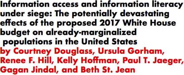 Information access and information literacy under siege: The potentially devastating effects of the proposed 2017 White House budget on already-marginalized populations in the United States by Courtney Douglass, Ursula Gorham, Renee F. Hill, Kelly Hoffman, Paul T. Jaeger, Gagan Jindal, and Beth St. Jean