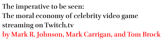 The imperative to be seen: The moral economy of celebrity video game streaming on Twitch.tv by Mark R. Johnson, Mark Carrigan, and Tom Brock