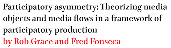 Participatory asymmetry: Theorizing media objects and media flows in a framework of participatory production by Rob Grace and Fred Fonseca